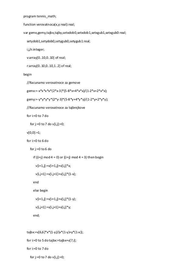 program tennis_math; function verovatnoca(x,y:real):real; var gemx,gemy,tajbx,tajby,setxdob0,setxdob1,setxgub1,setxgub0:re...