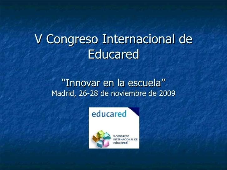 """V Congreso Internacional de Educared """"Innovar en la escuela"""" Madrid, 26-28 de noviembre de 2009"""