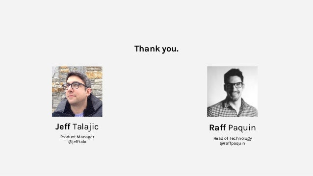 Thank you. Raff Paquin Head of Technology @raffpaquin Jeff Talajic Product Manager @jefftala