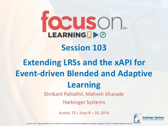 Session 103 – Extending LRSs and the xAPI for Event-driven Blended-and Adaptive Learning | Speakers: Shrikant Pattathil, M...