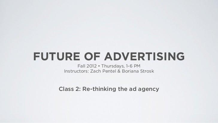 FUTURE OF ADVERTISING          Fall 2012 • Thursdays, 1-6 PM    Instructors: Zach Pentel & Boriana Strosk   Class 2: Re-th...