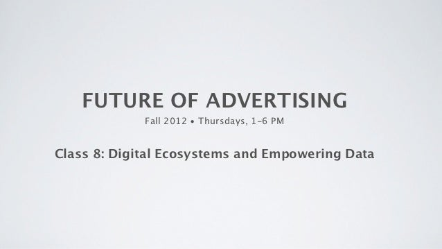 FUTURE OF ADVERTISING             Fall 2012 • Thursdays, 1-6 PMClass 8: Digital Ecosystems and Empowering Data