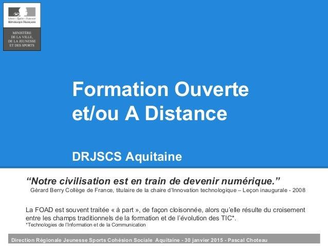 Direction Régionale Jeunesse Sports Cohésion Sociale Aquitaine - 30 janvier 2015 - Pascal Choteau Formation Ouverte et/ou ...