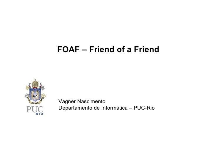 Vagner Nascimento Departamento de Informática – PUC-Rio FOAF – Friend of a Friend