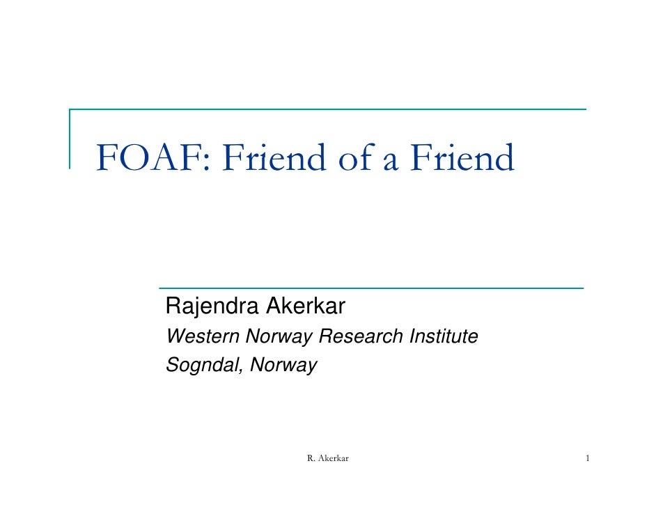 FOAF: Friend of a Friend   Rajendra Akerkar   Western Norway Research Institute   Sogndal, Norway                  R. Aker...