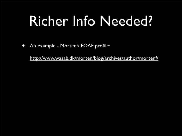 Richer Info Needed? •   An example - Morten's FOAF profile:      http://www.wasab.dk/morten/blog/archives/author/mortenf/