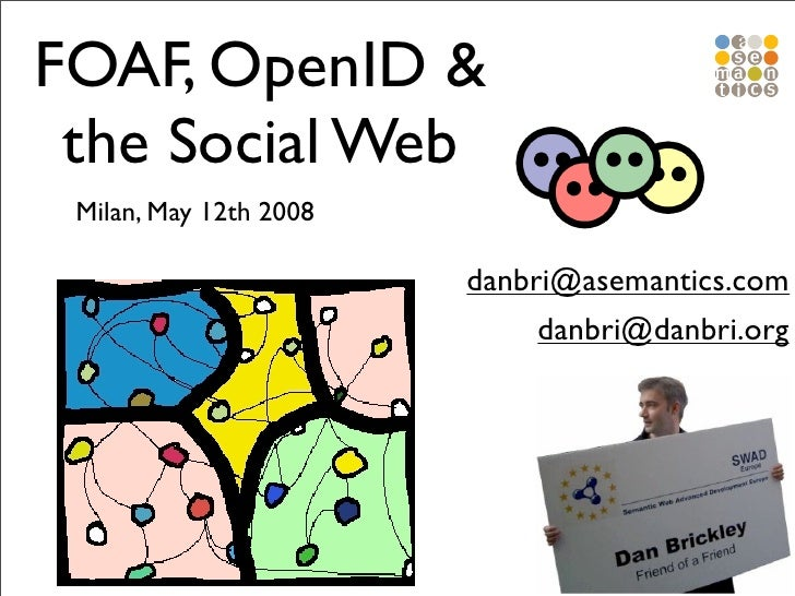 FOAF, OpenID &  the Social Web  Milan, May 12th 2008                          danbri@asemantics.com                       ...