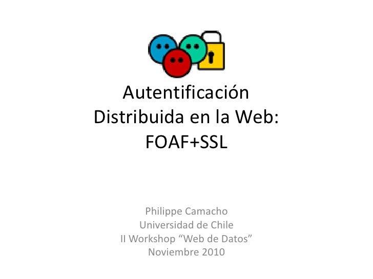 """AutentificaciónDistribuida en la Web:       FOAF+SSL        Philippe Camacho       Universidad de Chile   II Workshop """"Web..."""