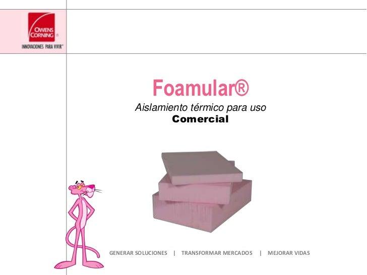 Foamular®<br />Aislamiento térmico para uso Comercial<br />GENERAR SOLUCIONES    |    TRANSFORMAR MERCADOS     |    MEJORA...