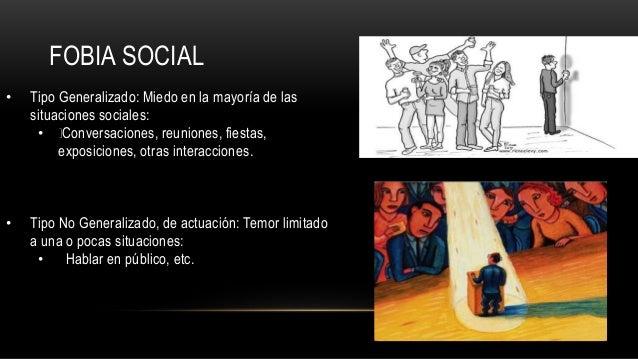 FOBIA SOCIAL • Tipo Generalizado: Miedo en la mayoría de las situaciones sociales: • Conversaciones, reuniones, fiestas, e...
