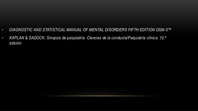 • DIAGNOSTIC AND STATISTICAL MANUAL OF MENTAL DISORDERS FIFTH EDITION DSM-5™ • KAPLAN & SADOCK. Sinopsis de psiquiatría. C...