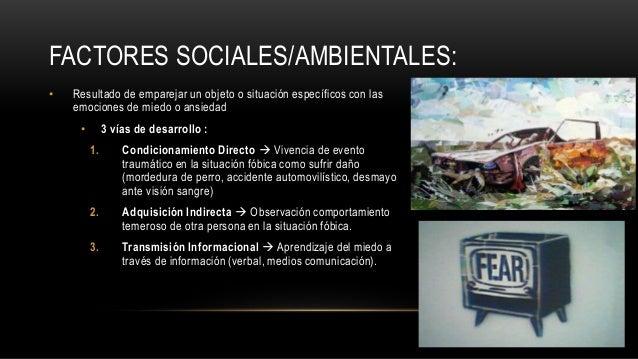 FACTORES SOCIALES/AMBIENTALES: • Resultado de emparejar un objeto o situación específicos con las emociones de miedo o ans...
