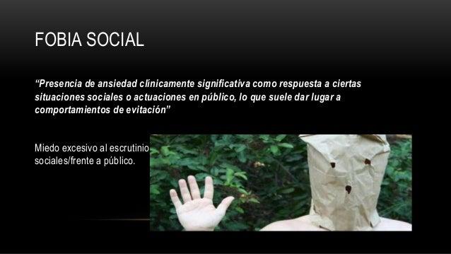 """FOBIA SOCIAL """"Presencia de ansiedad clínicamente significativa como respuesta a ciertas situaciones sociales o actuaciones..."""