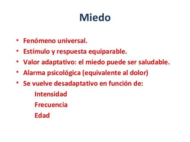 Miedo • Fenómeno universal. • Estímulo y respuesta equiparable. • Valor adaptativo: el miedo puede ser saludable. • Alarma...