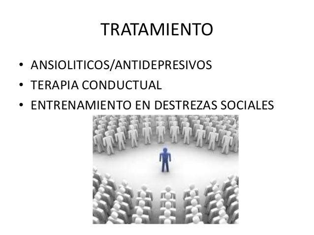 TRATAMIENTO  • ANSIOLITICOS/ANTIDEPRESIVOS  • TERAPIA CONDUCTUAL  • ENTRENAMIENTO EN DESTREZAS SOCIALES