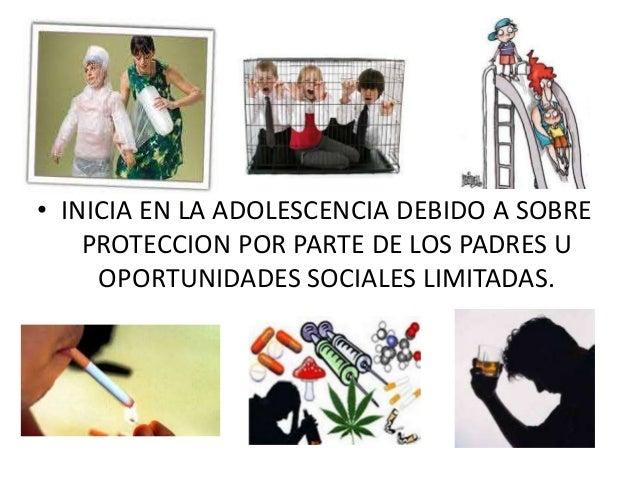 • INICIA EN LA ADOLESCENCIA DEBIDO A SOBRE  PROTECCION POR PARTE DE LOS PADRES U  OPORTUNIDADES SOCIALES LIMITADAS.