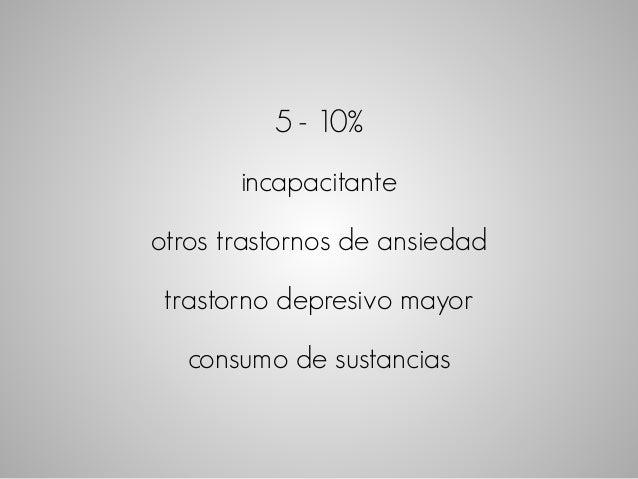 5 - 10%  incapacitante  otros trastornos de ansiedad  trastorno depresivo mayor  consumo de sustancias