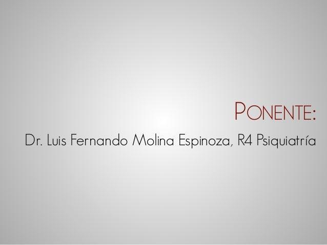 PONENTE:  Dr. Luis Fernando Molina Espinoza, R4 Psiquiatría