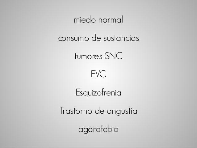 miedo normal  consumo de sustancias  tumores SNC  EVC  Esquizofrenia  Trastorno de angustia  agorafobia