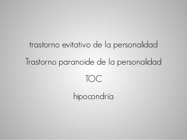 trastorno evitativo de la personalidad  Trastorno paranoide de la personalidad  TOC  hipocondría