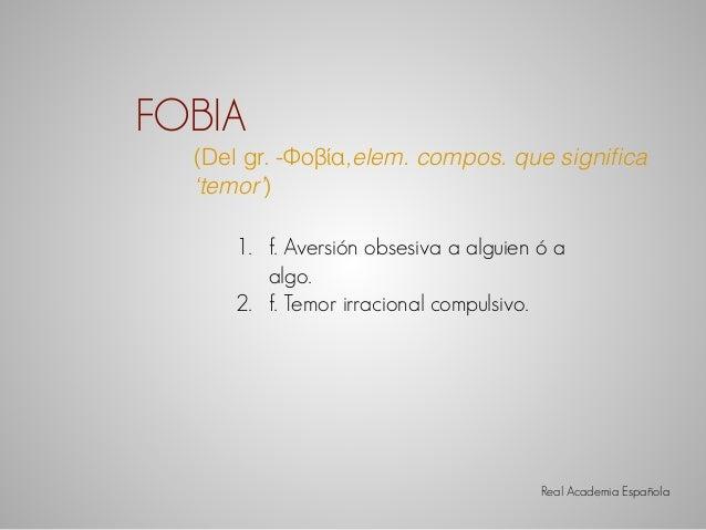 FOBIA  (Del gr. -Φοβία,elem. compos. que significa  'temor')  1. f. Aversión obsesiva a alguien ó a  algo.  2. f. Temor ir...
