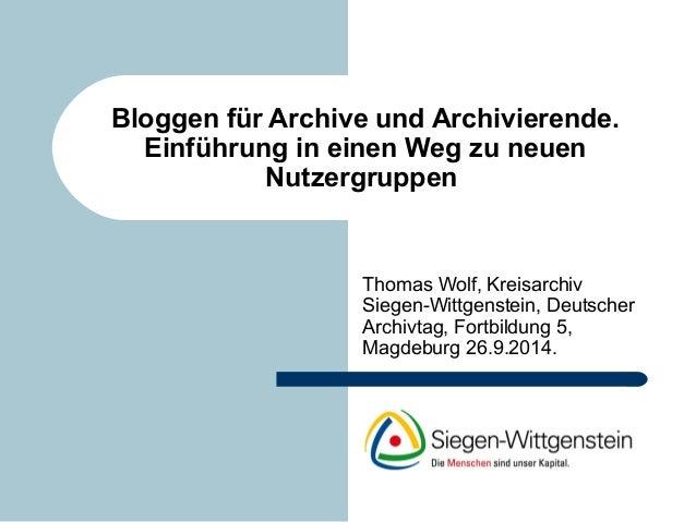 Bloggen für Archive und Archivierende.  Einführung in einen Weg zu neuen  Nutzergruppen  Thomas Wolf, Kreisarchiv  Siegen-...