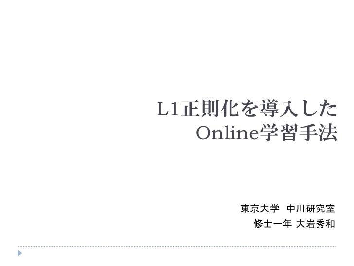L1正則化を導入した   Online学習手法     東京大学 中川研究室      修士一年 大岩秀和