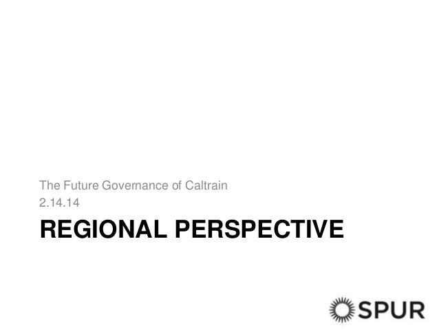 The Future Governance of Caltrain 2.14.14  REGIONAL PERSPECTIVE
