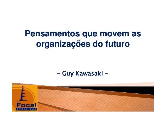Pensamentos que movem asPensamentos que movem as organizações do futuroorganizações do futuro -------- Guy KawasakiGuy Kaw...