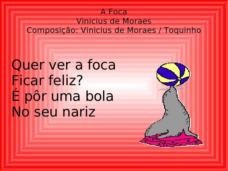 A Foca Vinicius de Moraes Composição: Vinicius de Moraes / Toquinho Quer ver a foca Ficar feliz? É pôr uma bola No seu nariz