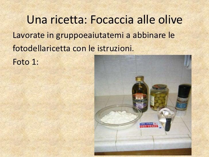 Una ricetta: Focaccia alle oliveLavorate in gruppoeaiutatemi a abbinare lefotodellaricetta con le istruzioni.Foto 1: