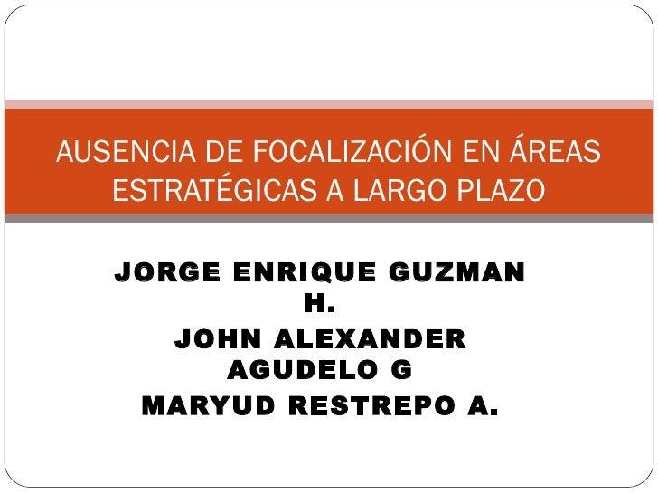JORGE ENRIQUE GUZMAN H. JOHN ALEXANDER AGUDELO G MARYUD RESTREPO A. AUSENCIA DE FOCALIZACIÓN EN ÁREAS ESTRATÉGICAS A LARGO...
