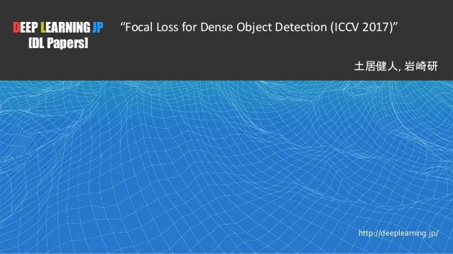 "1 DEEP LEARNING JP [DL Papers] http://deeplearning.jp/ ""Focal Loss for Dense Object Detection (ICCV 2017)"" 土居健人, 岩崎研"