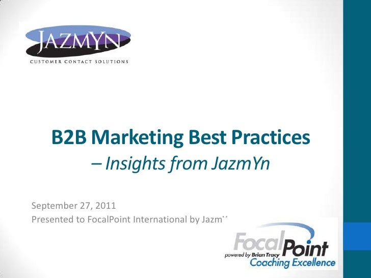 B2B Marketing Best Practices– Insights from JazmYn<br />September 27, 2011<br />Presented to FocalPoint International by J...
