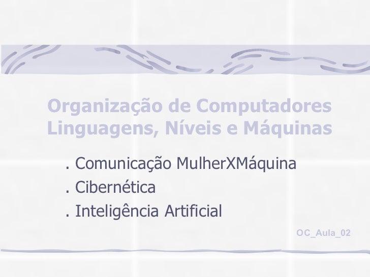 Organização de Computadores Linguagens, Níveis e Máquinas . Comunicação MulherXMáquina . Cibernética . Inteligência Artifi...