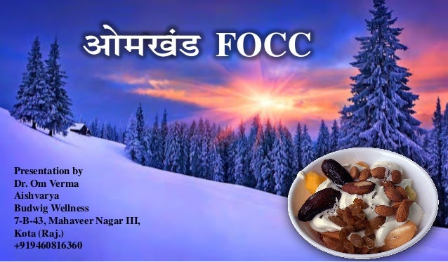 Presentation by Dr. Om Verma Aishvarya Budwig Wellness 7-B-43, Mahaveer Nagar III, Kota (Raj.) +919460816360 vkse[kaM FOCC