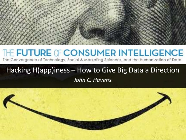 Hacking H(app)iness – How to Give Big Data a Direction John C. Havens