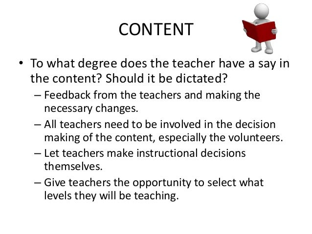 CONTENT • To what degree does the teacher have a say in the content? Should it be dictated? – Feedback from the teachers a...