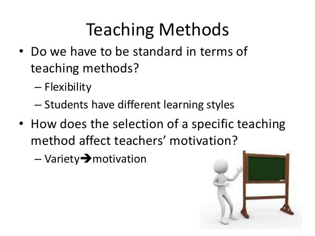Teaching Methods • Do we have to be standard in terms of teaching methods? – Flexibility – Students have different learnin...