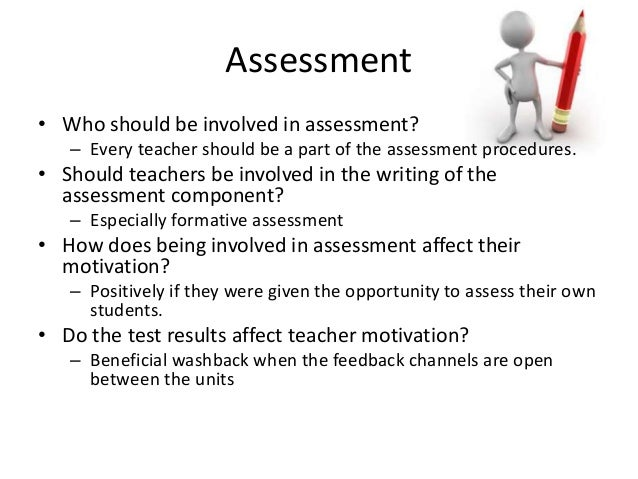 Assessment • Who should be involved in assessment? – Every teacher should be a part of the assessment procedures. • Should...