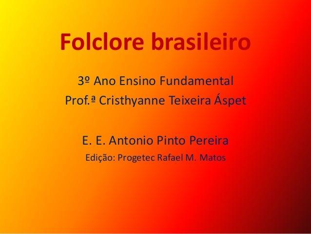 Folclore brasileiro 3º Ano Ensino Fundamental Prof.ª Cristhyanne Teixeira Áspet E. E. Antonio Pinto Pereira Edição: Proget...