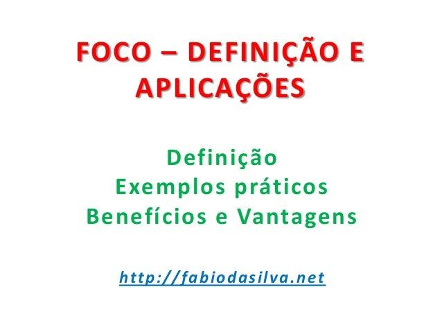 FOCO – DEFINIÇÃO E APLICAÇÕES Definição Exemplos práticos Benefícios e Vantagens http://fabiodasilva.net