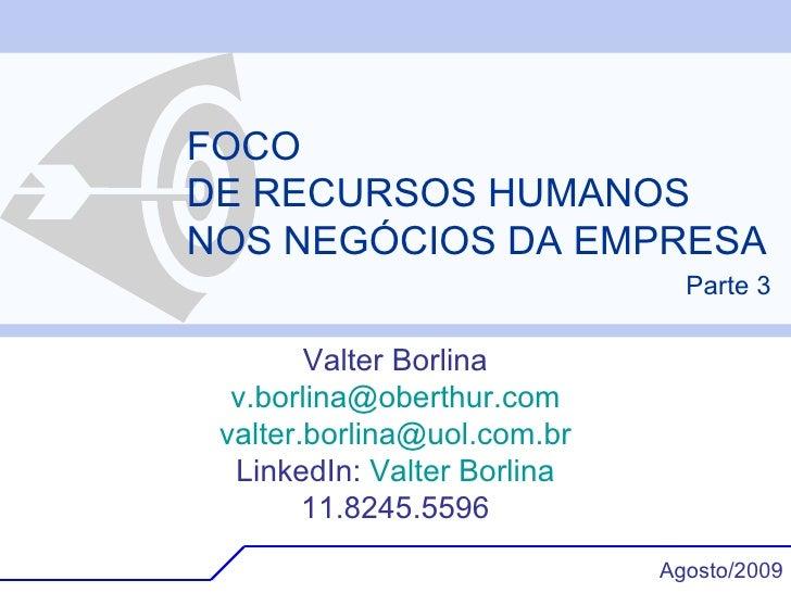 FOCO DE RECURSOS HUMANOS NOS NEGÓCIOS DA EMPRESA Valter Borlina [email_address] [email_address] LinkedIn:  Valter  Borlina...