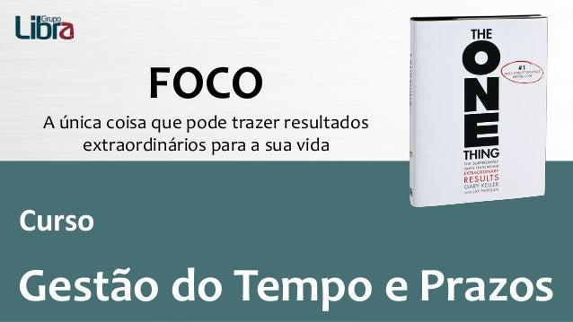 FOCO A única coisa que pode trazer resultados extraordinários para a sua vida Curso Gestão do Tempo e Prazos