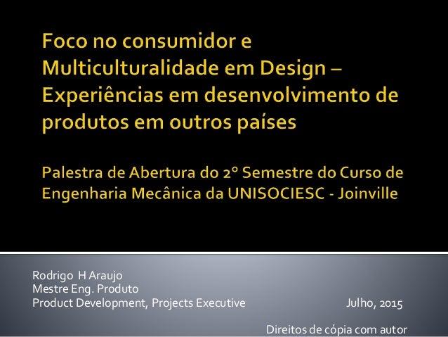 Rodrigo H Araujo Mestre Eng. Produto Product Development, Projects Executive Julho, 2015 Direitos de cópia com autor