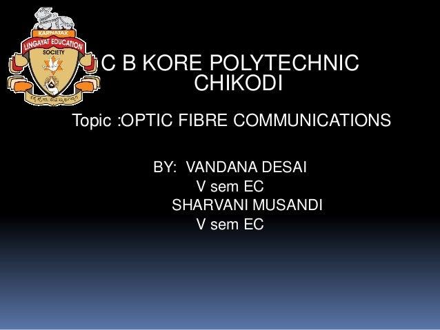 C B KORE POLYTECHNIC          CHIKODITopic :OPTIC FIBRE COMMUNICATIONS        BY: VANDANA DESAI             V sem EC      ...
