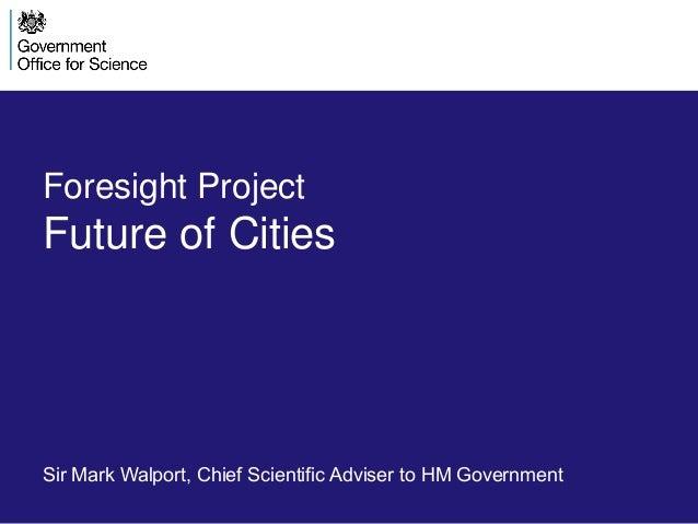 Foresight ProjectFuture of CitiesSir Mark Walport, Chief Scientific Adviser to HM Government