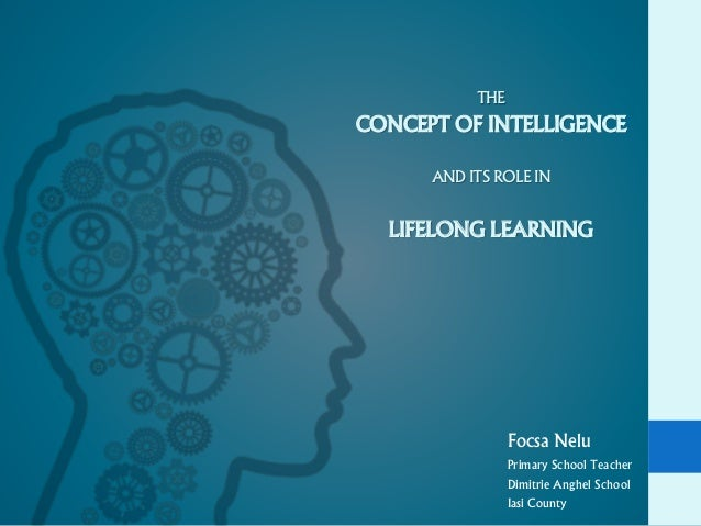THE CONCEPT OF INTELLIGENCE AND ITS ROLE IN LIFELONG LEARNING Focsa Nelu Primary School Teacher Dimitrie Anghel School Ias...