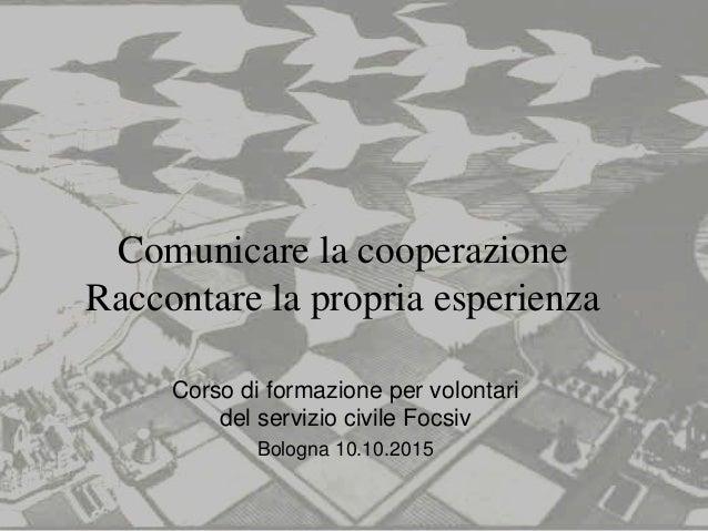 Comunicare la cooperazione Raccontare la propria esperienza Corso di formazione per volontari del servizio civile Focsiv B...
