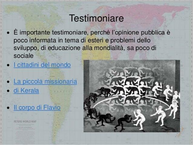 Testimoniare  È importante testimoniare, perché l'opinione pubblica è poco informata in tema di esteri e problemi dello s...